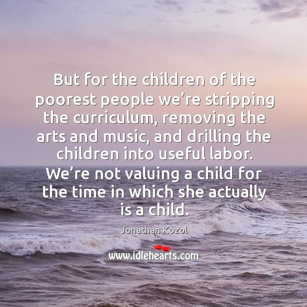 We're not valuing a child for the time in which she actually is a child. Jonathan Kozol Picture Quote