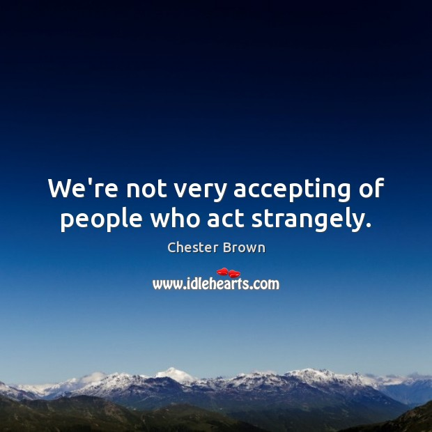 We're not very accepting of people who act strangely. Image