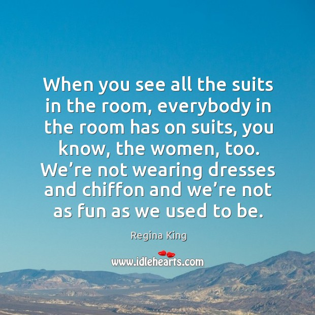 We're not wearing dresses and chiffon and we're not as fun as we used to be. Image