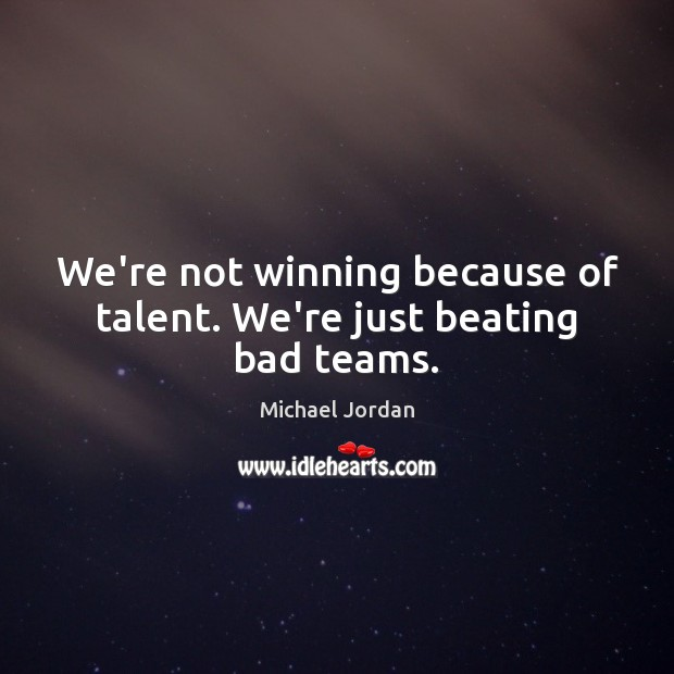 We're not winning because of talent. We're just beating bad teams. Michael Jordan Picture Quote