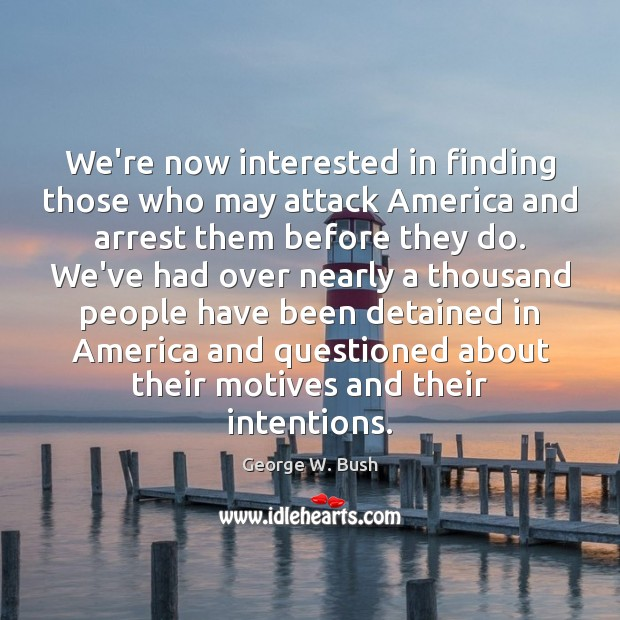 We're now interested in finding those who may attack America and arrest Image