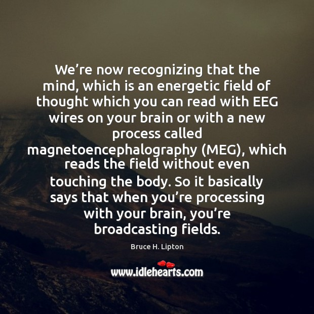 We're now recognizing that the mind, which is an energetic field Bruce H. Lipton Picture Quote
