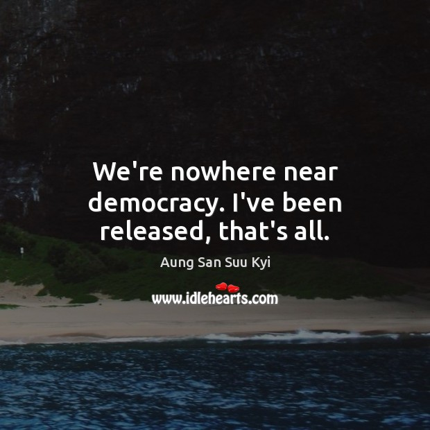 We're nowhere near democracy. I've been released, that's all. Image