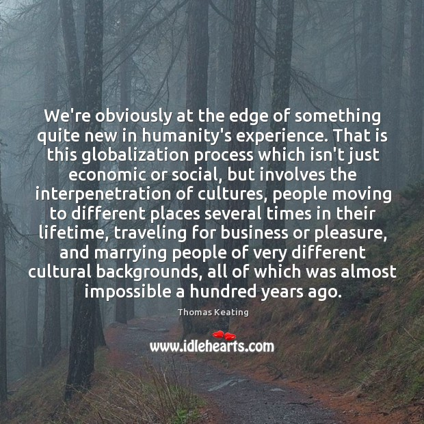 We're obviously at the edge of something quite new in humanity's experience. Thomas Keating Picture Quote