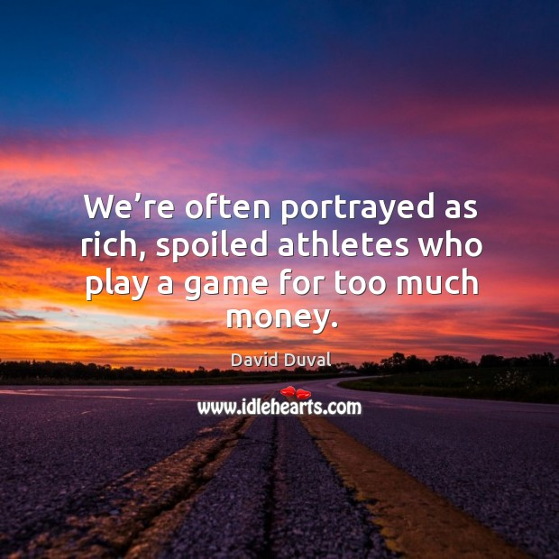 We're often portrayed as rich, spoiled athletes who play a game for too much money. David Duval Picture Quote