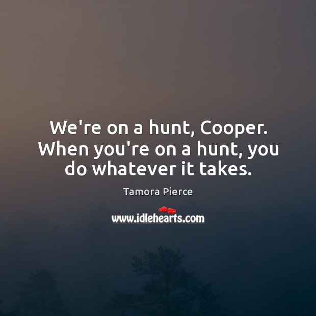 We're on a hunt, Cooper. When you're on a hunt, you do whatever it takes. Tamora Pierce Picture Quote