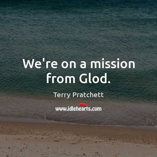 We're on a mission from Glod. Terry Pratchett Picture Quote