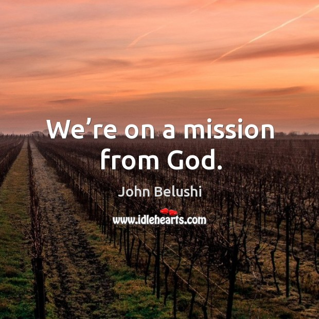 We're on a mission from God. John Belushi Picture Quote