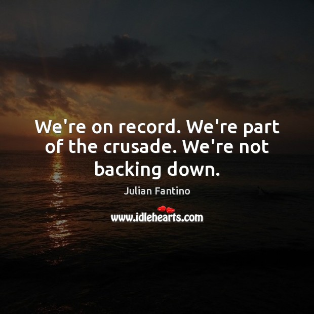 Image, We're on record. We're part of the crusade. We're not backing down.