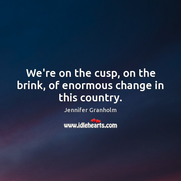 We're on the cusp, on the brink, of enormous change in this country. Jennifer Granholm Picture Quote