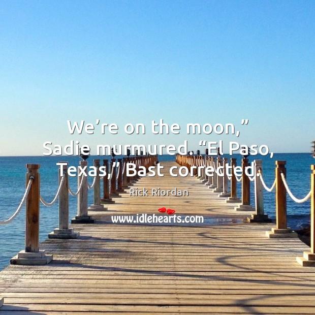 """We're on the moon,"""" Sadie murmured. """"El Paso, Texas,"""" Bast corrected. Image"""