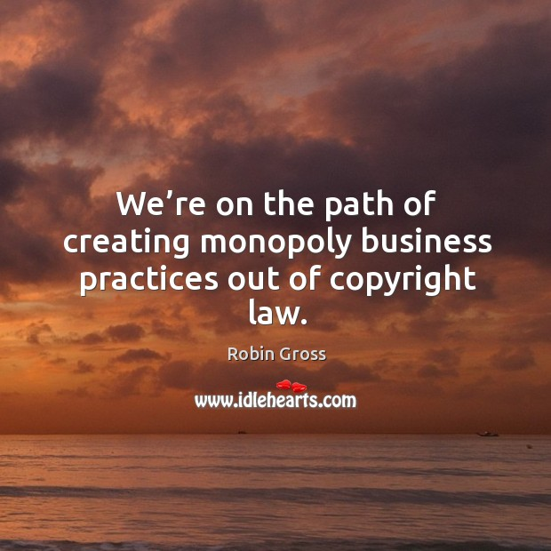 We're on the path of creating monopoly business practices out of copyright law. Image