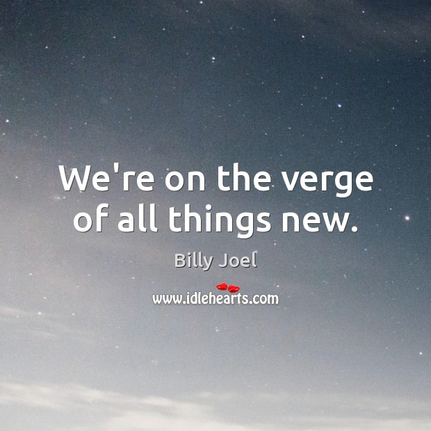 We're on the verge of all things new. Billy Joel Picture Quote