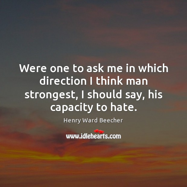 Were one to ask me in which direction I think man strongest, Henry Ward Beecher Picture Quote