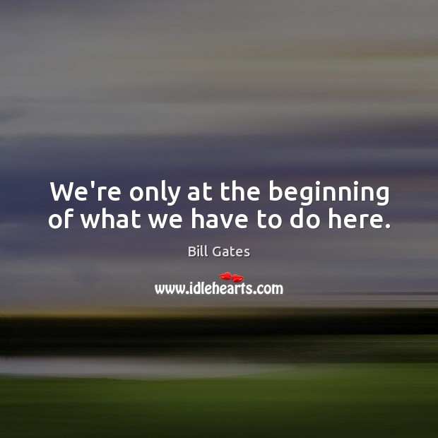We're only at the beginning of what we have to do here. Image