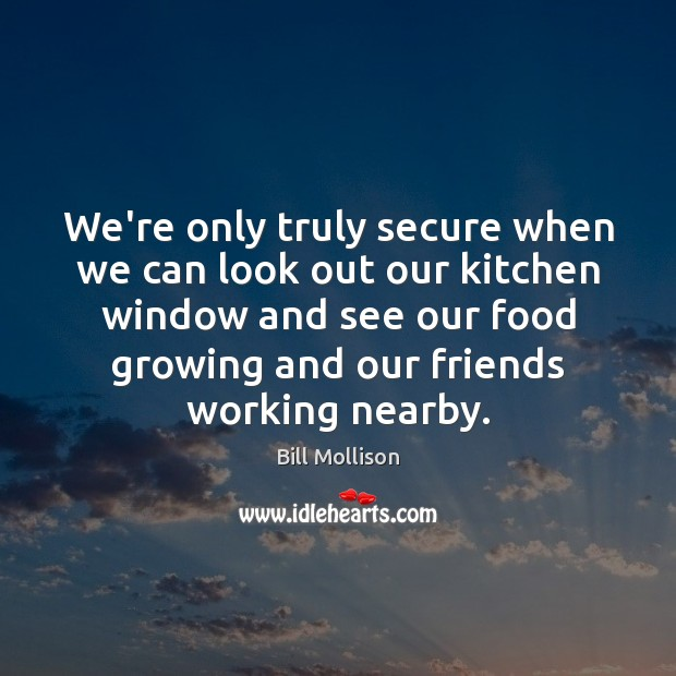 We're only truly secure when we can look out our kitchen window Bill Mollison Picture Quote