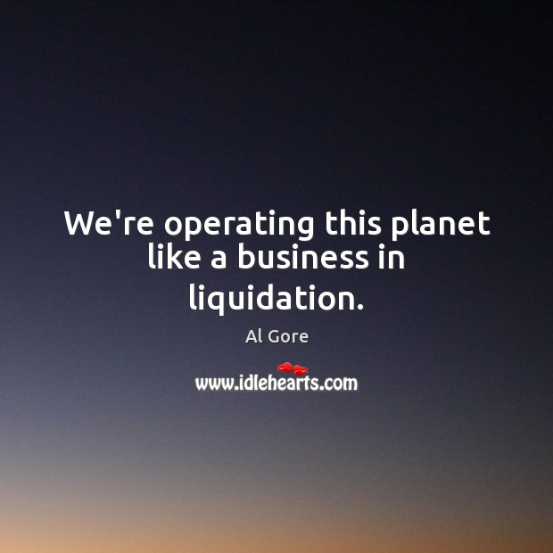 We're operating this planet like a business in liquidation. Image