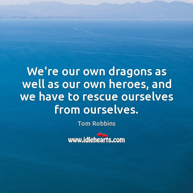 We're our own dragons as well as our own heroes, and we Image