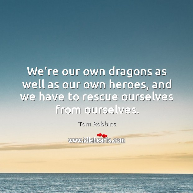 Image, We're our own dragons as well as our own heroes, and we have to rescue ourselves from ourselves.