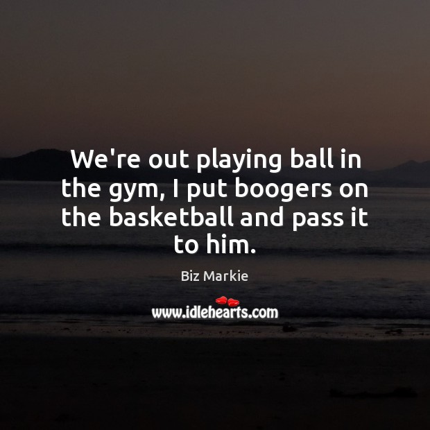 We're out playing ball in the gym, I put boogers on the basketball and pass it to him. Image