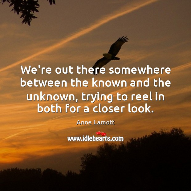 We're out there somewhere between the known and the unknown, trying to Image