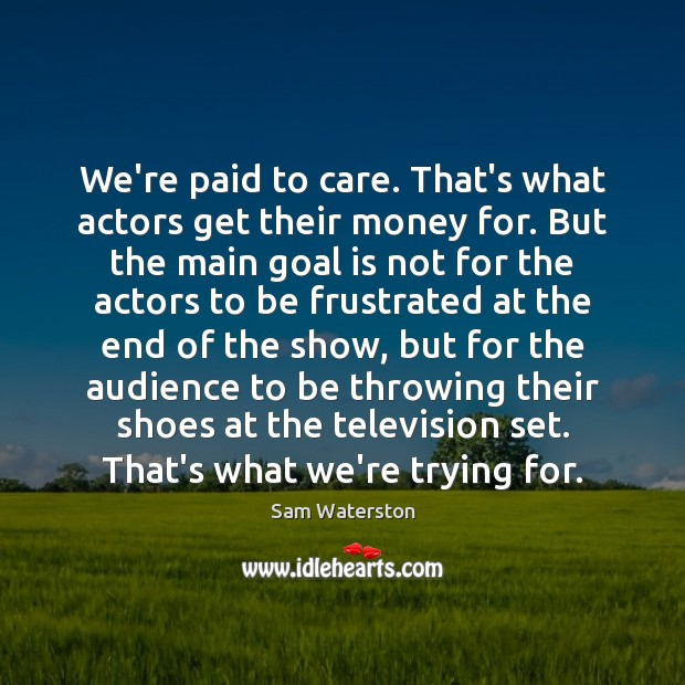 We're paid to care. That's what actors get their money for. But Sam Waterston Picture Quote
