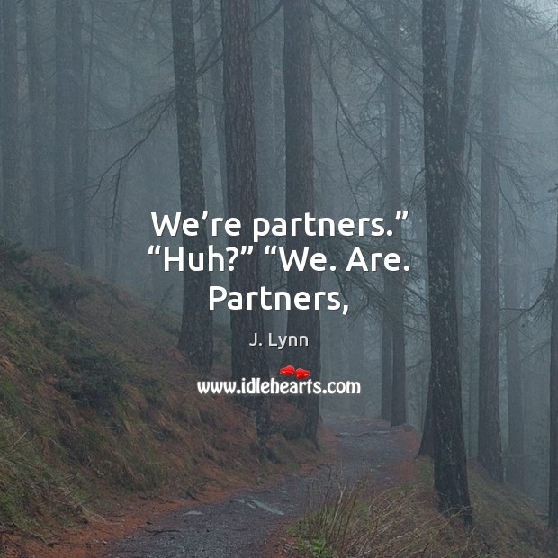 "Image, We're partners."" ""Huh?"" ""We. Are. Partners,"