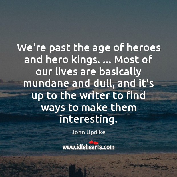 We're past the age of heroes and hero kings. … Most of our Image