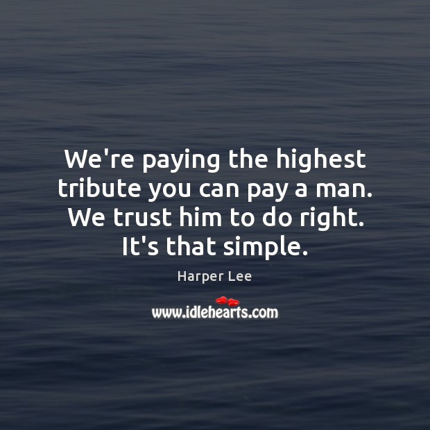 We're paying the highest tribute you can pay a man. We trust Harper Lee Picture Quote