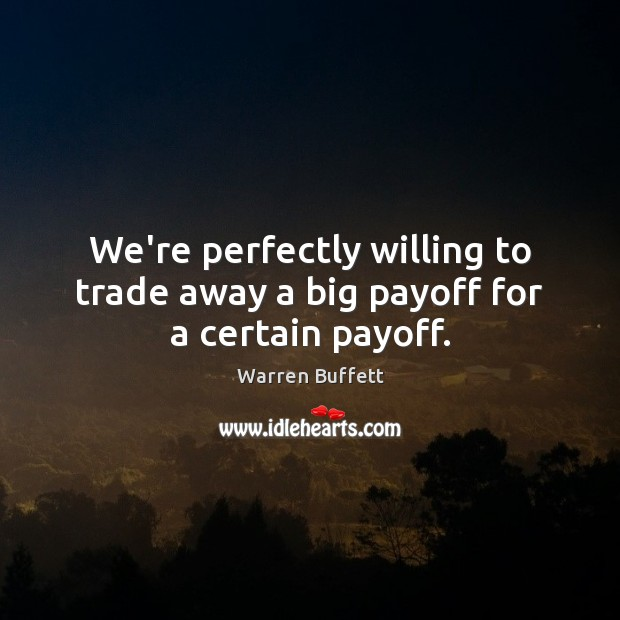 We're perfectly willing to trade away a big payoff for a certain payoff. Image