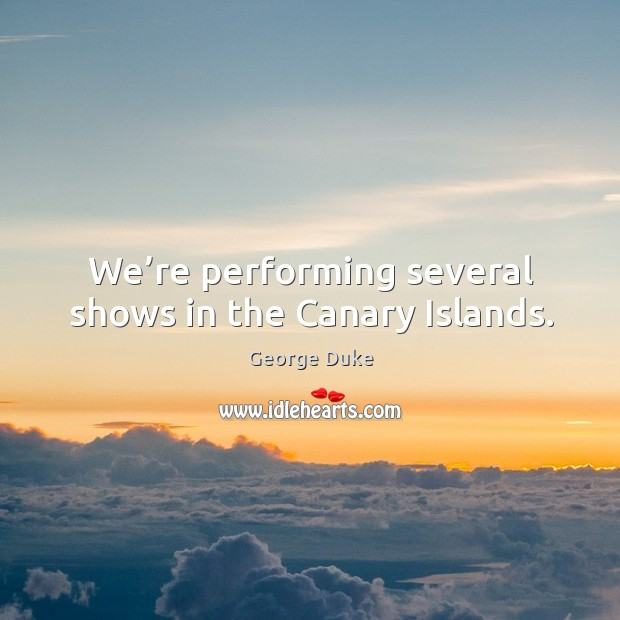 We're performing several shows in the canary islands. George Duke Picture Quote