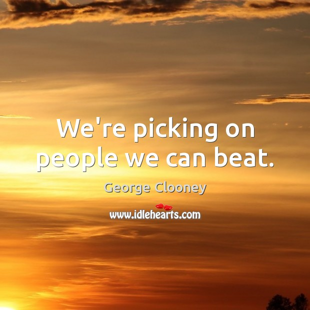 We're picking on people we can beat. George Clooney Picture Quote