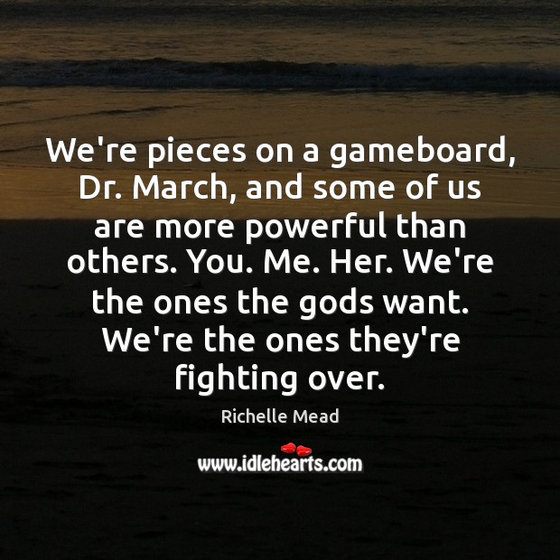 We're pieces on a gameboard, Dr. March, and some of us are Image