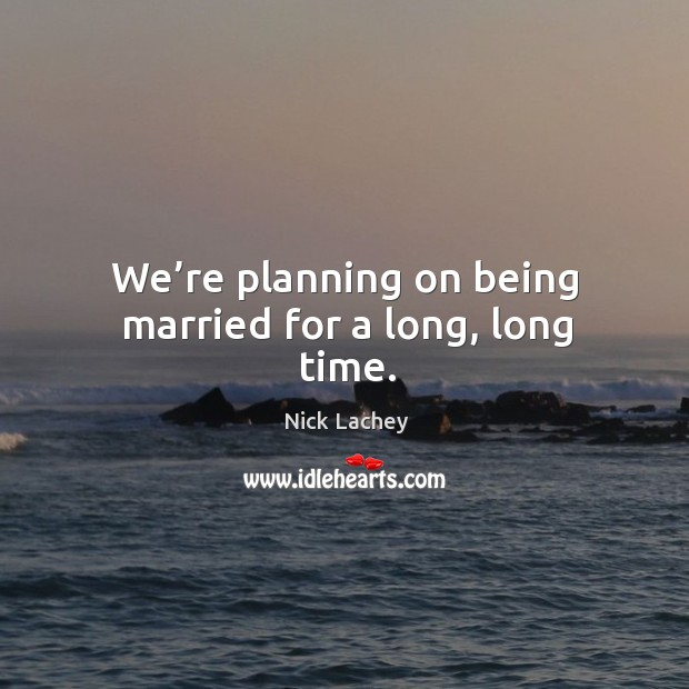 We're planning on being married for a long, long time. Nick Lachey Picture Quote