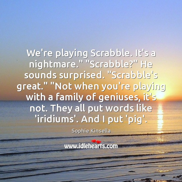 "We're playing Scrabble. It's a nightmare."" ""Scrabble?"" He sounds surprised. ""Scrabble's great."" "" Image"