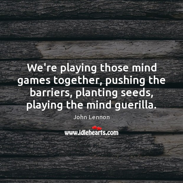 We're playing those mind games together, pushing the barriers, planting seeds, playing John Lennon Picture Quote