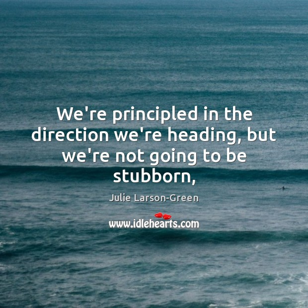 We're principled in the direction we're heading, but we're not going to be stubborn, Image