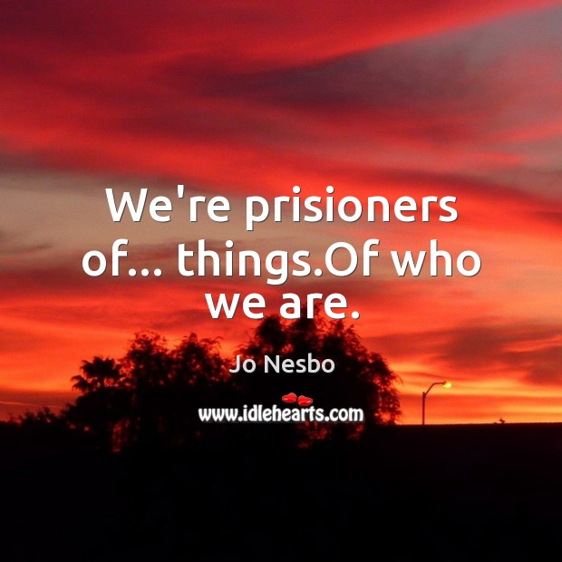 We're prisioners of… things.Of who we are. Jo Nesbo Picture Quote