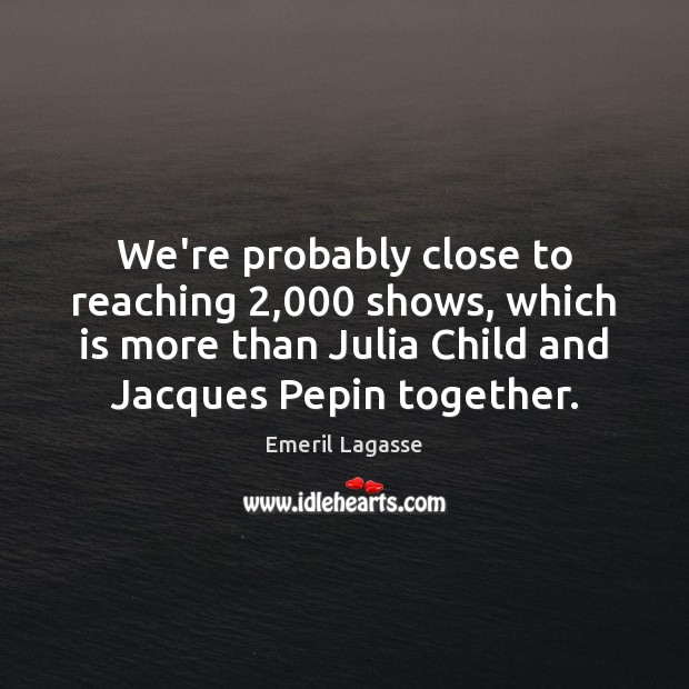 We're probably close to reaching 2,000 shows, which is more than Julia Child Emeril Lagasse Picture Quote