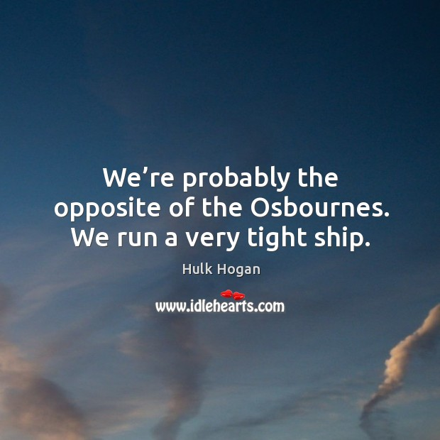 We're probably the opposite of the osbournes. We run a very tight ship. Image