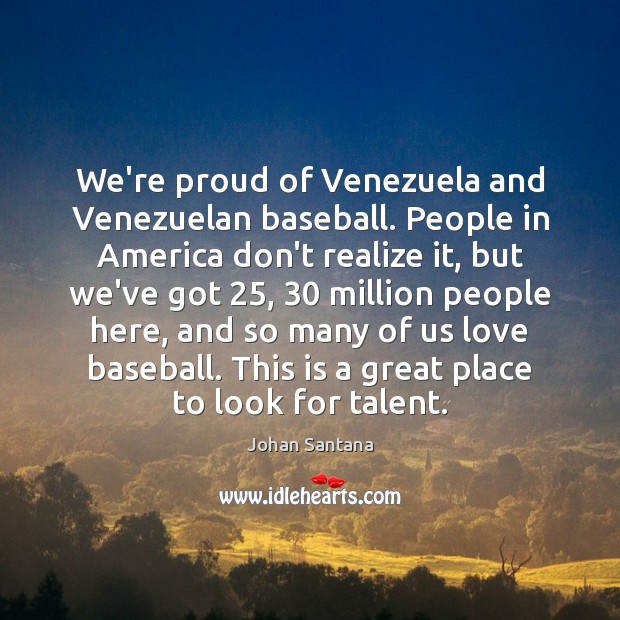 We're proud of Venezuela and Venezuelan baseball. People in America don't realize Johan Santana Picture Quote