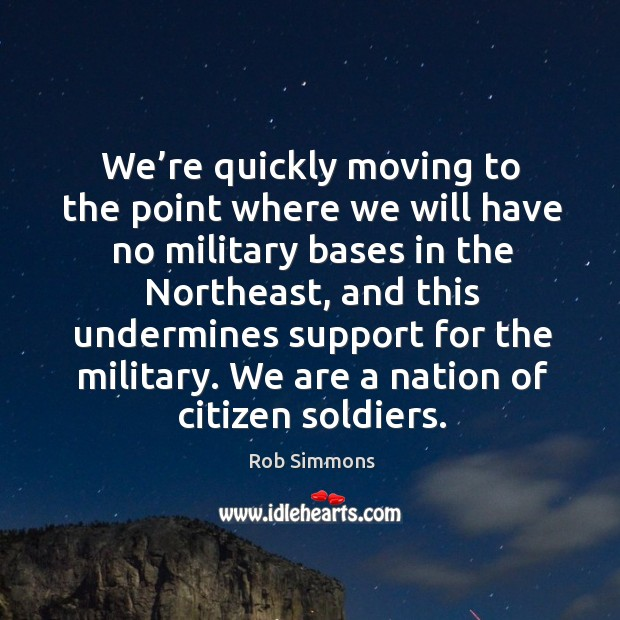 We're quickly moving to the point where we will have no military bases in the northeast Image