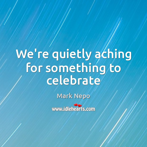 We're quietly aching for something to celebrate Mark Nepo Picture Quote