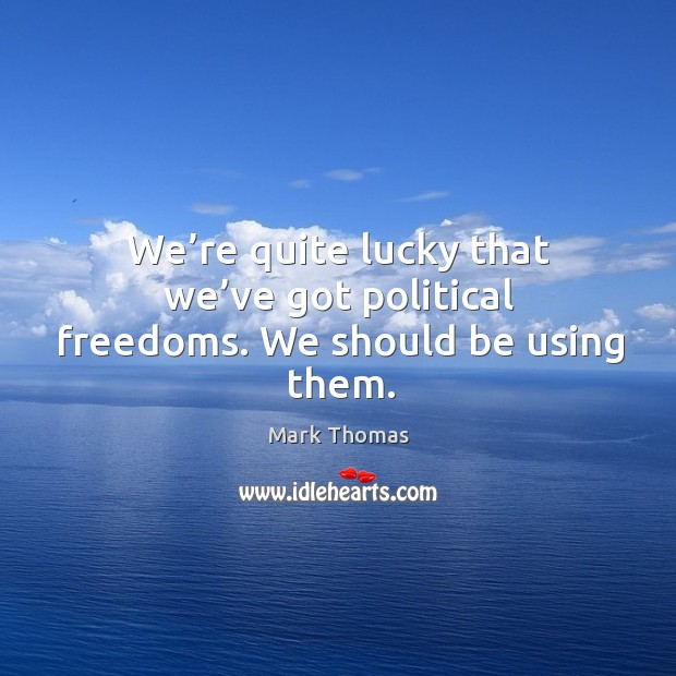 We're quite lucky that we've got political freedoms. We should be using them. Image