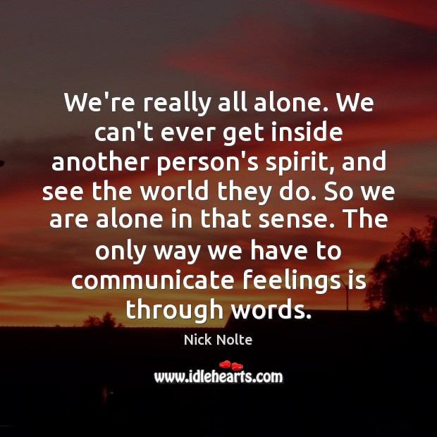 Nick Nolte Picture Quote image saying: We're really all alone. We can't ever get inside another person's spirit,