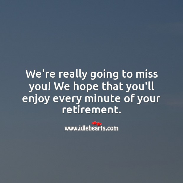 We're really going to miss you! We hope that you'll enjoy every minute of your retirement. Miss You Quotes Image