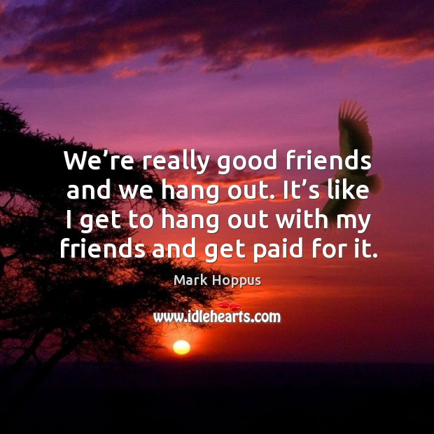 We're really good friends and we hang out. It's like I get to hang out with my friends and get paid for it. Image