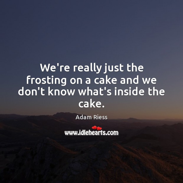 Image, We're really just the frosting on a cake and we don't know what's inside the cake.