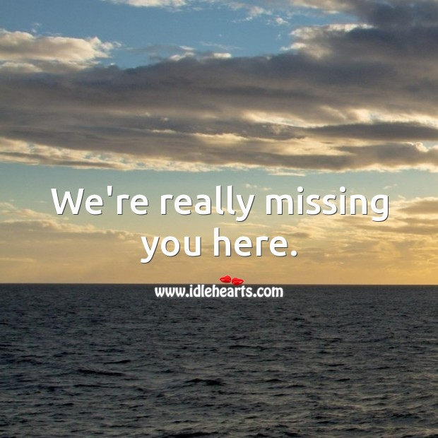 We're really missing you here. Missing You Quotes Image