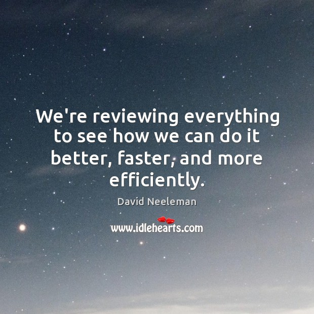 We're reviewing everything to see how we can do it better, faster, and more efficiently. David Neeleman Picture Quote
